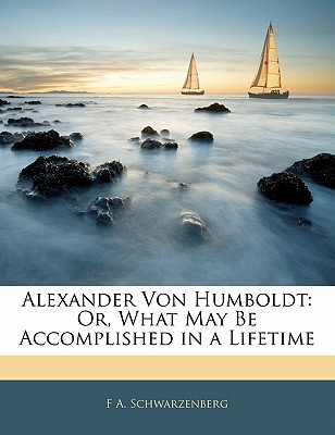 Nabu Press Alexander Von Humboldt: Or, What May Be Accomplished in a Lifetime by Schwarzenberg, F. A. [Paperback] at Sears.com